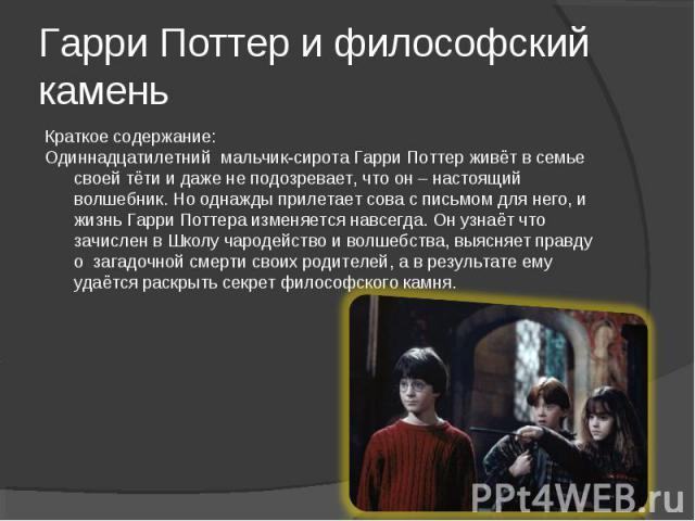 Краткое содержание: Краткое содержание: Одиннадцатилетний мальчик-сирота Гарри Поттер живёт в семье своей тёти и даже не подозревает, что он – настоящий волшебник. Но однажды прилетает сова с письмом для него, и жизнь Гарри Поттера изменяется навсег…
