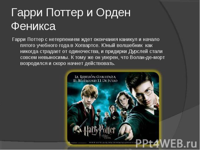 Гарри Поттер с нетерпением ждет окончания каникул и начало пятого учебного года в Хогвартсе. Юный волшебник как никогда страдает от одиночества, и придирки Дурслей стали совсем невыносимы. К тому же он уверен, что Волан-де-морт возродился и скоро на…