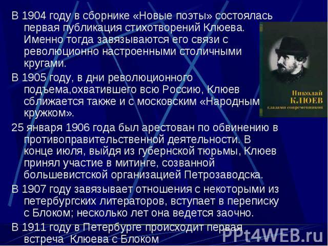 В 1904 году в сборнике «Новые поэты» состоялась первая публикация стихотворений Клюева. Именно тогда завязываются его связи с революционно настроенными столичными кругами. В 1904 году в сборнике «Новые поэты» состоялась первая публикация стихотворен…