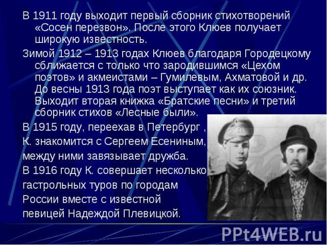 В 1911 году выходит первый сборник стихотворений «Сосен перезвон». После этого Клюев получает широкую известность. В 1911 году выходит первый сборник стихотворений «Сосен перезвон». После этого Клюев получает широкую известность. Зимой 1912 – 1913 г…