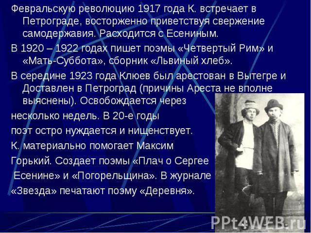 Февральскую революцию 1917 года К. встречает в Петрограде, восторженно приветствуя свержение самодержавия. Расходится с Есениным. Февральскую революцию 1917 года К. встречает в Петрограде, восторженно приветствуя свержение самодержавия. Расходится с…