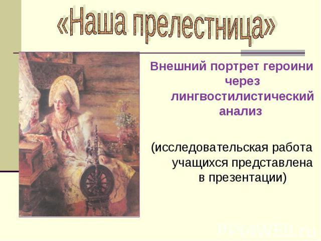 Внешний портрет героини через лингвостилистический анализ Внешний портрет героини через лингвостилистический анализ (исследовательская работа учащихся представлена в презентации)