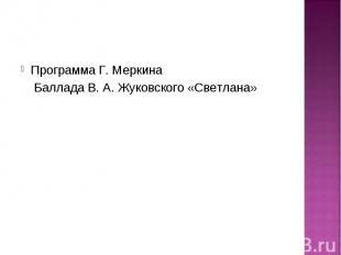 Программа Г. Меркина Программа Г. Меркина Баллада В. А. Жуковского «Светлана»