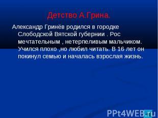 Александр Гринёв родился в городке Слободской Вятской губернии . Рос мечтательны