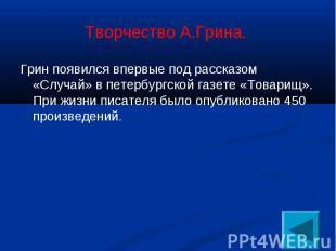Грин появился впервые под рассказом «Случай» в петербургской газете «Товарищ». П