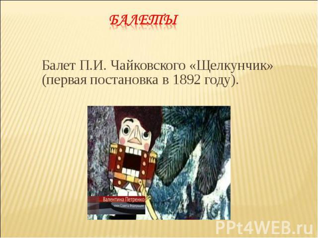 Балет П.И.Чайковского «Щелкунчик» (первая постановка в 1892году). Балет П.И.Чайковского «Щелкунчик» (первая постановка в 1892году).