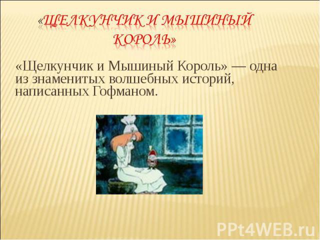 «Щелкунчик и Мышиный Король» — одна из знаменитых волшебных историй, написанных Гофманом. «Щелкунчик и Мышиный Король» — одна из знаменитых волшебных историй, написанных Гофманом.