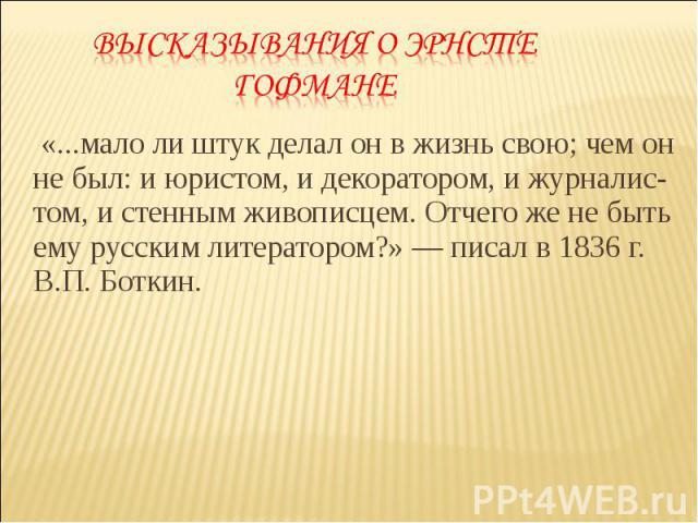 «...мало ли штук делал он в жизнь свою; чем он не был: и юристом, и декоратором, и журналис-том, и стенным живописцем. Отчего же не быть ему русским литератором?» — писал в 1836 г. В.П. Боткин. «...мало ли штук делал он в жизнь свою; чем он не был: …