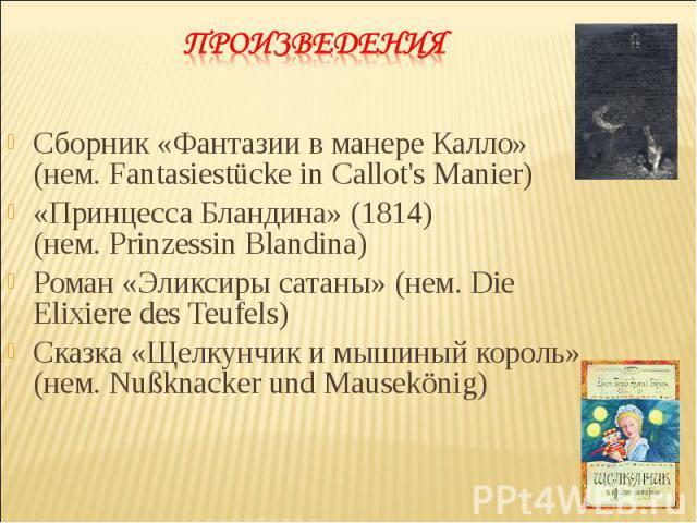 Сборник «Фантазии в манере Калло» (нем.Fantasiestücke in Callot's Manier) Сборник «Фантазии в манере Калло» (нем.Fantasiestücke in Callot's Manier) «Принцесса Бландина» (1814) (нем.Prinzessin Blandina) Роман «Эликсиры сатаны» (нем.…
