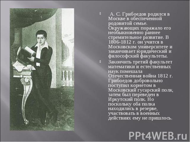 А. С. Грибоедов родился в Москве в обеспеченной родовитой семье. Окружающих поражало его необыкновенно раннее стремительное развитие. В 1806-1812 г. он учится в Московском университете и заканчивает юридический и философский факультеты. А. С. Грибое…