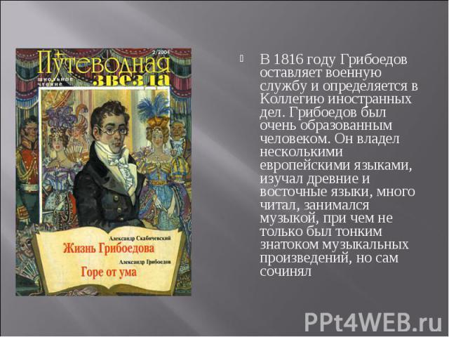 В 1816 году Грибоедов оставляет военную службу и определяется в Коллегию иностранных дел. Грибоедов был очень образованным человеком. Он владел несколькими европейскими языками, изучал древние и восточные языки, много читал, занимался музыкой, при ч…