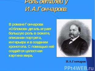 В романе Гончарова «Обломов» деталь играет большую роль в сюжете, описании портр