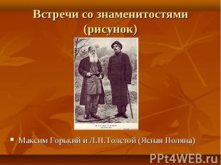Максим Горький и Л.Н.Толстой (Ясная Поляна) Максим Горький и Л.Н.Толстой (Ясная