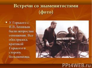 У Горького с И.В.Лениным были непростые отношения. Все обострялось критикой Горь