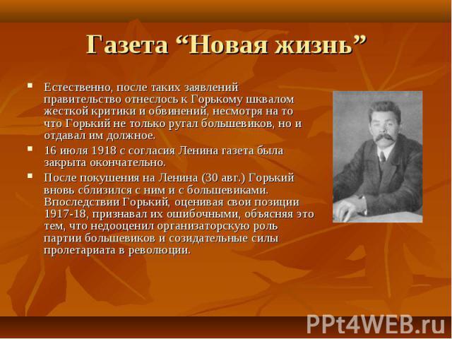 Естественно, после таких заявлений правительство отнеслось к Горькому шквалом жесткой критики и обвинений, несмотря на то что Горький не только ругал большевиков, но и отдавал им должное. Естественно, после таких заявлений правительство отнеслось к …
