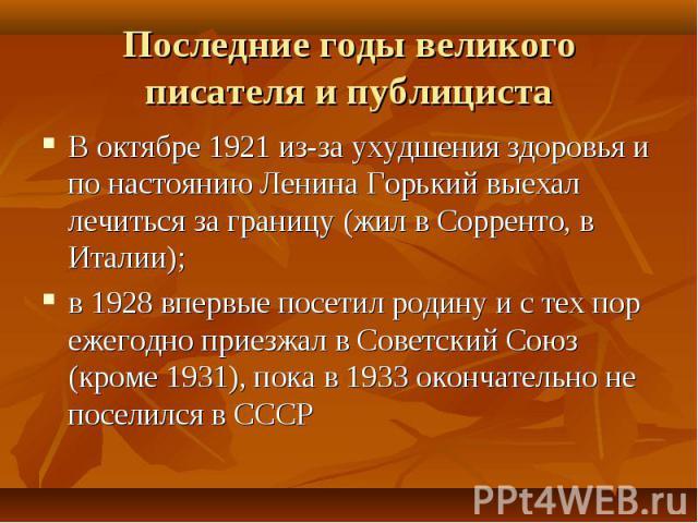 В октябре 1921 из-за ухудшения здоровья и по настоянию Ленина Горький выехал лечиться за границу (жил в Сорренто, в Италии); В октябре 1921 из-за ухудшения здоровья и по настоянию Ленина Горький выехал лечиться за границу (жил в Сорренто, в Италии);…