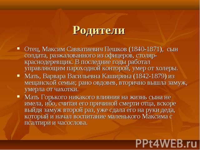 Отец, Максим Савватиевич Пешков (1840-1871), сын солдата, разжалованного из офицеров, столяр-краснодеревщик. В последние годы работал управляющим пароходной конторой, умер от холеры. Отец, Максим Савватиевич Пешков (1840-1871), сын солдата, разжалов…