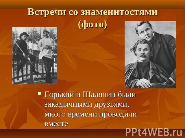 Горький и Шаляпин были закадычными друзьями, много времени проводили вместе Горький и Шаляпин были закадычными друзьями, много времени проводили вместе