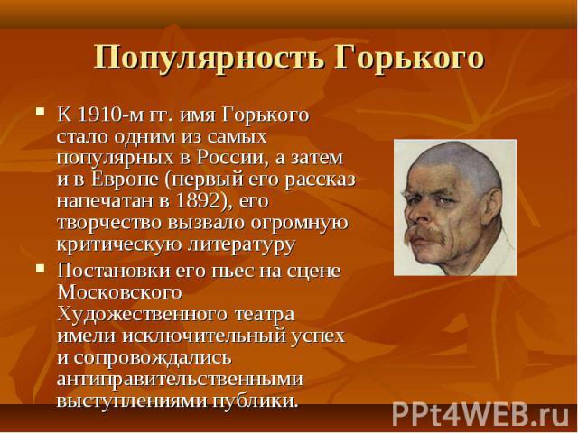 К 1910-м гг. имя Горького стало одним из самых популярных в России, а затем и в Европе (первый его рассказ напечатан в 1892), его творчество вызвало огромную критическую литературу К 1910-м гг. имя Горького стало одним из самых популярных в России, …