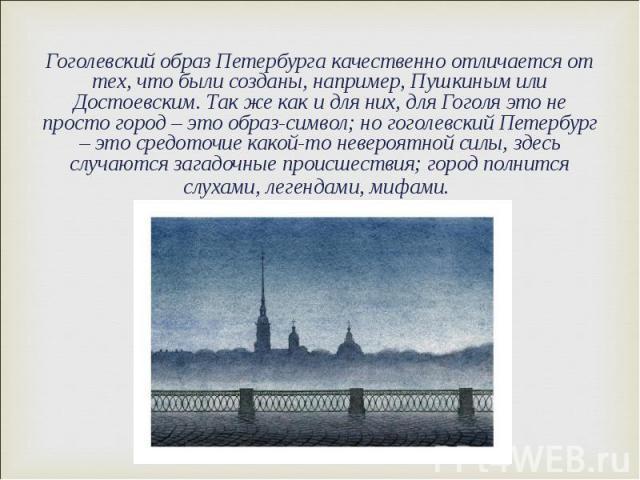 Гоголевский образ Петербурга качественно отличается от тех, что были созданы, например, Пушкиным или Достоевским. Так же как и для них, для Гоголя это не просто город – это образ-символ; но гоголевский Петербург – это средоточие какой-то невероятной…