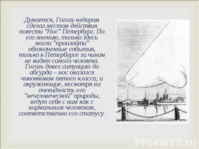 """Думается, Гоголь недаром сделал местом действия повести """"Нос"""" Петербург. По его мнению, только здесь могли """"произойти"""" обозначенные события, только в Петербурге за чином не видят самого человека. Гоголь довел ситуацию до абсурда …"""