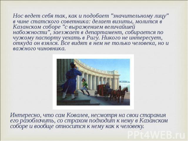 Интересно, что сам Ковалев, несмотря на свои старания его разоблачить, со страхом подходит к нему в Казанском соборе и вообще относится к нему как к человеку. Интересно, что сам Ковалев, несмотря на свои старания его разоблачить, со страхом подходит…