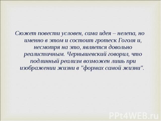 """Сюжет повести условен, сама идея – нелепа, но именно в этом и состоит гротеск Гоголя и, несмотря на это, является довольно реалистичным. Чернышевский говорил, что подлинный реализм возможен лишь при изображении жизни в """"формах самой жизни""""…"""