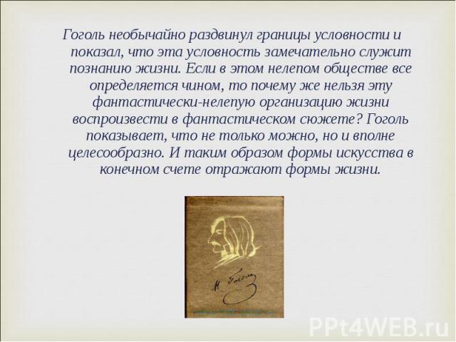 Гоголь необычайно раздвинул границы условности и показал, что эта условность замечательно служит познанию жизни. Если в этом нелепом обществе все определяется чином, то почему же нельзя эту фантастически-нелепую организацию жизни воспроизвести в фан…