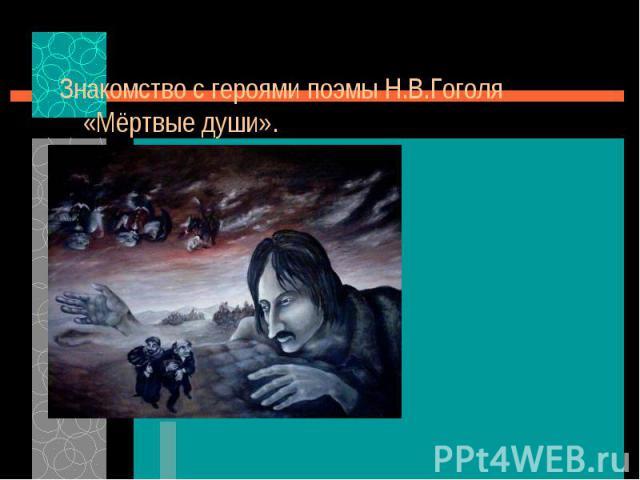 Знакомство с героями поэмы Н.В.Гоголя «Мёртвые души». Знакомство с героями поэмы Н.В.Гоголя «Мёртвые души».
