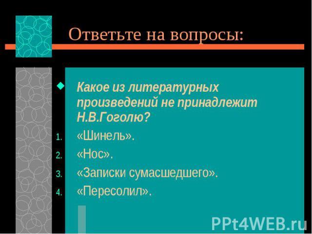 Какое из литературных произведений не принадлежит Н.В.Гоголю? Какое из литературных произведений не принадлежит Н.В.Гоголю? «Шинель». «Нос». «Записки сумасшедшего». «Пересолил».