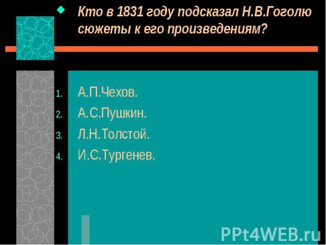 Кто в 1831 году подсказал Н.В.Гоголю сюжеты к его произведениям? Кто в 1831 году подсказал Н.В.Гоголю сюжеты к его произведениям? А.П.Чехов. А.С.Пушкин. Л.Н.Толстой. И.С.Тургенев.