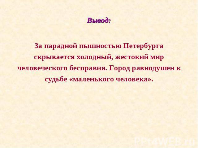 За парадной пышностью Петербурга За парадной пышностью Петербурга скрывается холодный, жестокий мир человеческого бесправия. Город равнодушен к судьбе «маленького человека».
