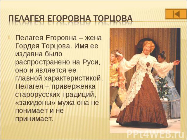 Пелагея Егоровна – жена Гордея Торцова. Имя ее издавна было распространено на Руси, оно и является ее главной характеристикой. Пелагея – приверженка старорусских традиций, «закидоны» мужа она не понимает и не принимает. Пелагея Егоровна – жена Горде…