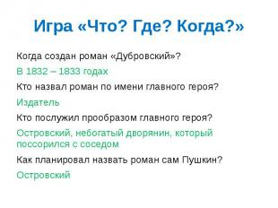 Игра «Что? Где? Когда?» Когда создан роман «Дубровский»? В 1832 – 1833 годах Кто