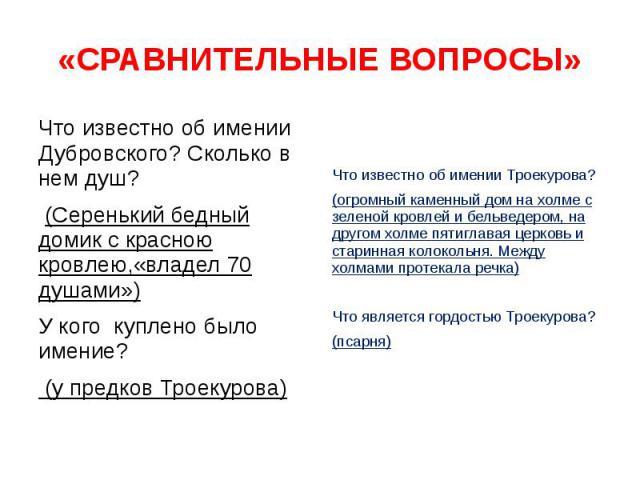 «СРАВНИТЕЛЬНЫЕ ВОПРОСЫ» Что известно об имении Дубровского? Сколько в нем душ? (Серенький бедный домик с красною кровлею,«владел 70 душами») У кого куплено было имение? (у предков Троекурова)