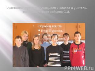 Участники проекта : учащиеся 7 класса и учитель письма и чтения зайцева С.И.