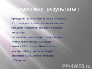 Ожидаемые результаты : - Проведение литературной игры по творчеству А.П. Чехова