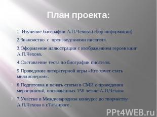 План проекта: 1. Изучение биографии А.П.Чехова.(сбор информации) 2.Знакомство с