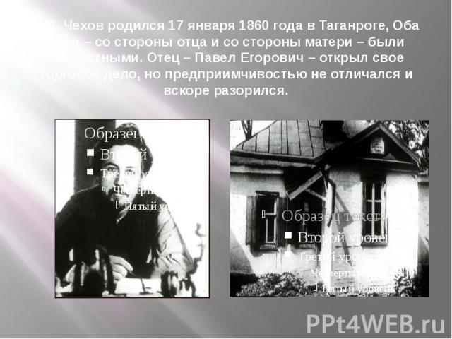 А.П. Чехов родился 17 января 1860 года в Таганроге, Оба деда – со стороны отца и со стороны матери – были крепостными. Отец – Павел Егорович – открыл свое торговое дело, но предприимчивостью не отличался и вскоре разорился.