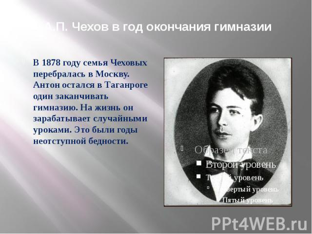 А.П. Чехов в год окончания гимназии В 1878 году семья Чеховых перебралась в Москву. Антон остался в Таганроге один заканчивать гимназию. На жизнь он зарабатывает случайными уроками. Это были годы неотступной бедности.