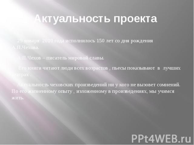 Актуальность проекта 29 января 2010 года исполнилось 150 лет со дня рождения А.П.Чехова. А.П.Чехов – писатель мировой славы. Его книги читают люди всех возрастов , пьесы показывают в лучших театрах . Актуальность чеховских произведений ни у кого не …