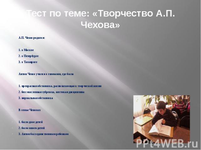 Тест по теме: «Творчество А.П. Чехова» А.П. Чехов родился: 1. в Москве 2. в Петербурге 3. в Таганроге Антон Чехов учился в гимназии, где была 1. прекрасная обстановка, располагающая к творческой жизни 2. бессмысленная зубрежка, жестокая дисциплина 3…