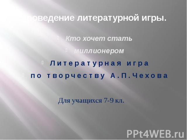 Проведение литературной игры. Кто хочет стать миллионером Литературная игра по творчеству А.П.Чехова Для учащихся 7-9 кл.