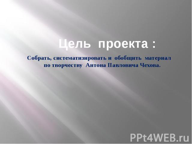 Цель проекта : Собрать, систематизировать и обобщить материал по творчеству Антона Павловича Чехова.