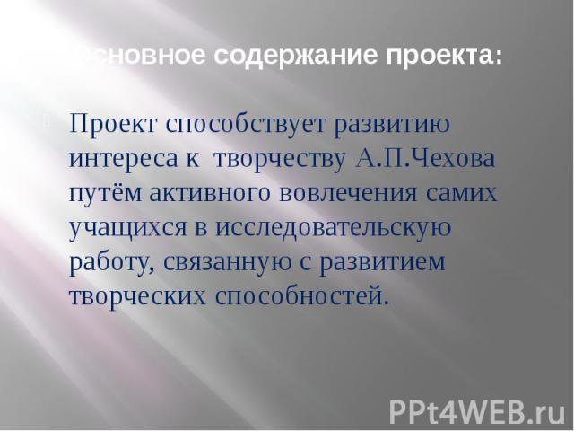 Основное содержание проекта: Проект способствует развитию интереса к творчеству А.П.Чехова путём активного вовлечения самих учащихся в исследовательскую работу, связанную с развитием творческих способностей.