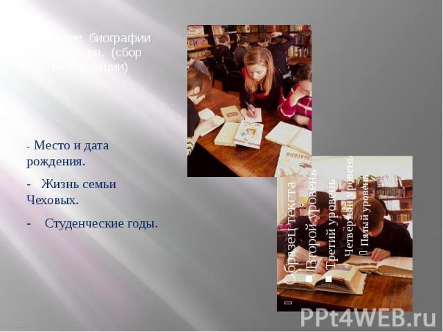 Изучение биографии А.П.Чехова. (сбор информации) - Место и дата рождения. - Жизнь семьи Чеховых. - Студенческие годы.