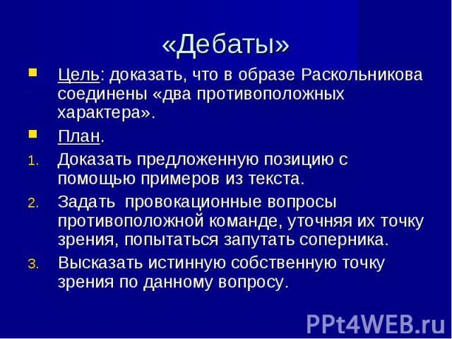 Цель: доказать, что в образе Раскольникова соединены «два противоположных характера». Цель: доказать, что в образе Раскольникова соединены «два противоположных характера». План. Доказать предложенную позицию с помощью примеров из текста. Задать пров…
