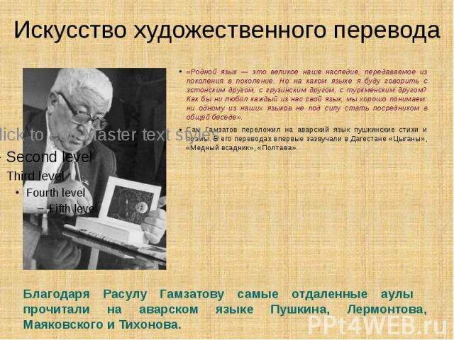 Искусство художественного перевода «Родной язык — это великое наше наследие, передаваемое из поколения в поколение. Но на каком языке я буду говорить с эстонским другом, с грузинским другом, с туркменским другом? Как бы ни любил каждый из нас свой я…
