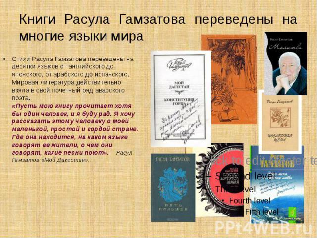 Книги Расула Гамзатова переведены на многие языки мира Стихи Расула Гамзатова переведены на десятки языков от английского до японского, от арабского до испанского. Мировая литература действительно взяла в свой почетный ряд аварского поэта. «Пусть мо…