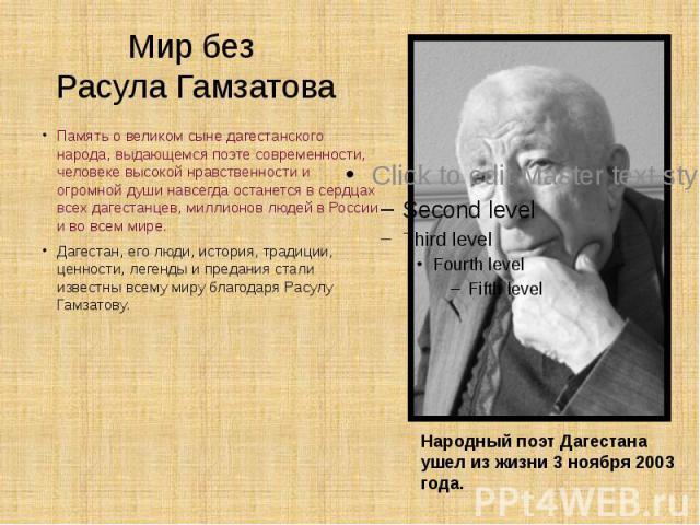 Мир без Расула Гамзатова Память о великом сыне дагестанского народа, выдающемся поэте современности, человеке высокой нравственности и огромной души навсегда останется в сердцах всех дагестанцев, миллионов людей в России и во всем мире. Дагестан, ег…